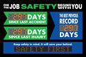 On the job safety begins with you.  Days since last accident. Days since last injury. The best previous record days.  Keep safety in mind. It will save your behind.